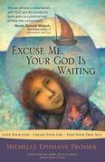 Excuse Me, Your God Is Waiting: Love Your God * Create Your Life * Find Your True Self