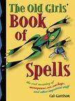 The Old Girl's Book of Spells: The Real Meaning of Menopause, Sex, Car Keys, and Other Importanat Stuff About Magic