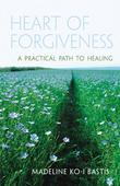 Heart of Forgiveness: A Practical Path to Healing