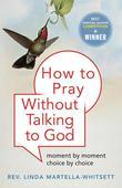How to Pray Without Talking with To God: Moment by Moment, Choice by Choice