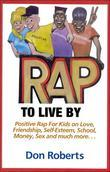 Rap to Live By: Positive Rap for Kids on Love, Friendship, Self-Esteem, School, Money, Sex, and much more...