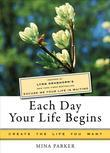 "Each Day Your Life Begins: Inspired by Lynn Grabhorn's ""New York Times"" Bestseller ""Excuse Me Your Life Is Waiting"""