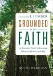 Grounded in the Faith: An Essential Guide to Knowing What You Believe and Why