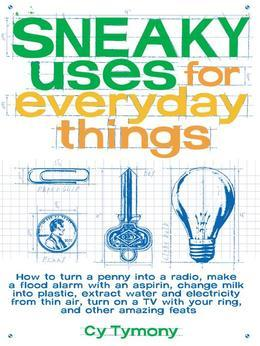 Sneaky Uses for Everyday Things: How to Turn a Penny into a Radio, Make a Flood Alarm with an Aspirin, Change Milk into Plastic...