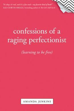 Confessions of a Raging Perfectionist: Learning to Be Free