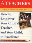 A+ Teachers: How to Empower Your Child's Teacher, and Your Child, to Excellence