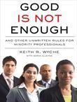 Good Is Not Enough: And Other Unwritten Rules for Minority Professionals