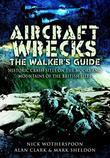 Aircraft Wrecks: The Walker's Guide: Historic Crash Sites on the Moors and Mountains of the British Isles
