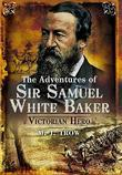 ADVENTURES OF SIR SAMUEL WHITE BAKER: Victorian Hero