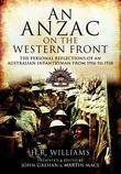 An ANZAC on the Western Front: The Personal Reflections of an Australian Infantryman from 1916 to 1918