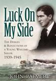Luck on My Side: The Diaries and Reflections of a Young Wartime Sailor 1939-1945