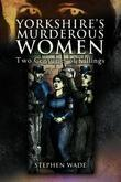 Yorkshire's Murderous Women: Two Centuries of Killings