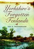 Yorkshire's Forgotten Fenlands. Ian Rotherham