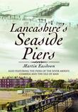Lancashire's Seaside Piers: Also Featuring the Piers of the River Mersey, Cumbria and the Isle of Man. Martin Easdown