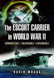The Escort Carrier of the Second World War: Combustible, Vulnerable and Expendable!