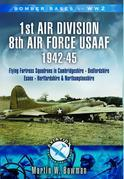Bomber Bases of World War 2: 1st Air Division 8th Air Force USAAF 1942-45: Flying Fortress Squadrons in Cambridgeshire-Bedfordshire-Essex-Hertfordshir