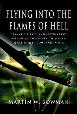 Flying Into the Flames of Hell: Dramatic First Hand Accounts of British and Commonwealth Airmen in RAF Bomber Command in WW2