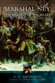 Marshal Ney: The Bravest of the Brave