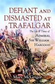 Defiant and Dismasted at Trafalgar: The Life and Times of Admiral Sir William Hargood