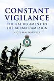 Constant Vigilance: The RAF Regiment in the Burma Campaign
