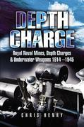 Depth Charge: Royal Naval Mines, Depth Charges and Underwater Weapons 1914-1945