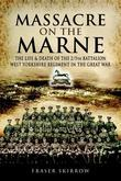 Massacre on the Marne: The Life and Death of the 2/5th Battalion West Yorkshire Regiment in the Great War