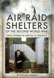 Air Raid Shelters of World War II: Family Stories of Survival in the Blitz