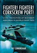 Fighter! Fighter! Corkscrew Port!: Vivid Memories of Bomber Aircrew in World War Two