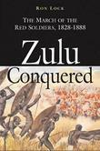 Zulu Conquered: The March of the Red Soldiers, 1822-1888