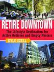 Retire Downtown: The Lifestyle Destination for Active Retirees and Empty Nesters