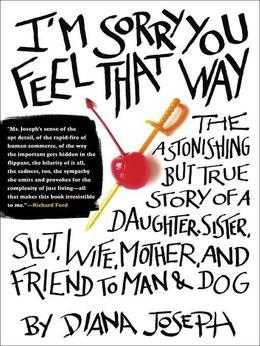 I'm Sorry You Feel That Way: The Astonishing but True Story of a Daughter, Sister, Slut,Wife, Mother, and Friend to Man and Dog