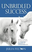 Unbridled Success: How the secret lives of horses can impact your leadership, teamwork and communication skills