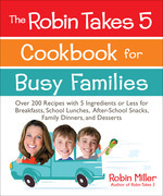 The Robin Takes 5 Cookbook for Busy Families: Over 200 Recipes with 5 Ingredients or Less for Breakfasts, School Lunches, After-School Snacks, Family