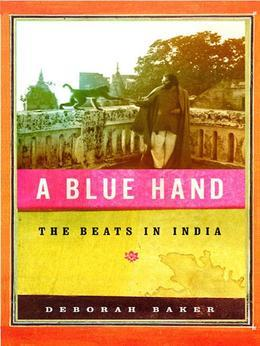 A Blue Hand: The Tragicomic, Mind-Altering Odyssey of Allen Ginsberg, a Holy Fool, a Lost Muse, a Dharma Bum, and His Prickly Bride in India
