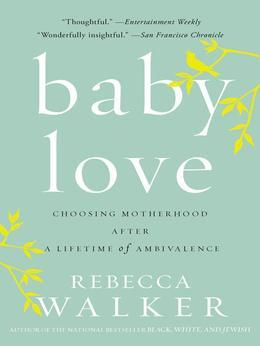 Baby Love: Choosing Motherhood After a Lifetime of Ambivalence