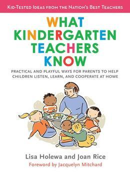 What Kindergarten Teachers Know: Practical and Playful Ways for Parents to Help Children Listen, Learn, and Cooperate at Home