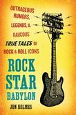 Rock Star Babylon: Outrageous Rumors, Legends, and Raucous True Tales of Rock and Roll Icons