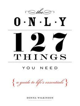 The Only 127 Things You Need: A Guide To Life's Essentials