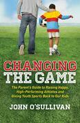 Changing the Game: The Parent¿s Guide to Raising Happy, High Performing Athletes, and Giving Youth Sports Back to our Kids