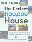 The Perfect $100,000 House: A Trip Across America and Back in Pursuit of a Place to Call Home