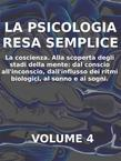 La psicologia resa semplice - vol 4 - la coscienza alla scoperta degli stadi della mente: dal conscio all'inconscio, dall'influsso dei ritmi biologici, al sonno e ai sogni.