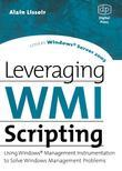 Leveraging WMI Scripting: Using Windows Management Instrumentation to Solve Windows Management Problems