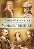 Heroes & Villains of Worcestershire: A Who's Who of Worcestershire Across the Centures