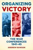 Organizing Victory: The War Conferences 1941-45