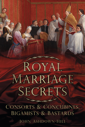Royal Marriage Secrets: Consorts & Concubines, Bigamists & Bastards