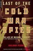 Last of the Cold War Spies: The Life of Michael Straight--The Only American in Britain's Cambridge Spy Ring