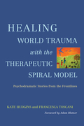 Healing World Trauma with the Therapeutic Spiral Model: Psychodramatic Stories from the Frontlines