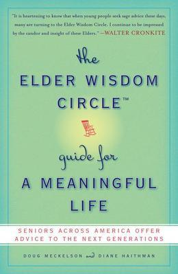 The Elder Wisdom Circle Guide for a Meaningful Life: Seniors Across America Offer Advice to the Next Generations