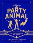 The Book of the Party Animal: A Champion's Guide to Party Skills, Party Fouls, Pranks, and Mayhem