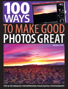 100 Ways to Make Good Photos Great: Tips & Techniques for Improving Your Digital Photography